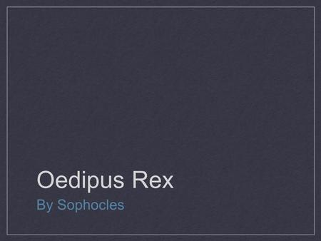 Oedipus Rex By Sophocles. Objectives of Unit Identify How Aristotle's Three unities are observed in the play. Identify the role of dramatic irony Analyze.