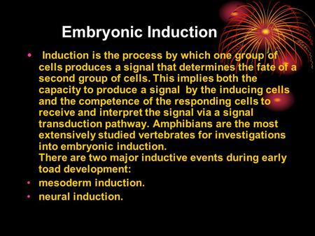 Embryonic Induction Induction is the process by which one group of cells produces a signal that determines the fate of a second group of cells. This implies.