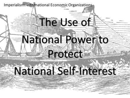 Imperialism: International Economic Organizations The Use of National Power to Protect National Self-Interest.
