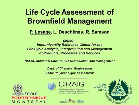 Life Cycle Assessment of Brownfield Management P. Lesage, L. Deschênes, R. Samson CIRAIG – Interuniversity Reference Center for the Life Cycle Analysis,