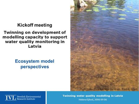 Twinning water quality modelling in Latvia Helene Ejhed, 2006 09 06 Kickoff meeting Twinning on development of modelling capacity to support water quality.