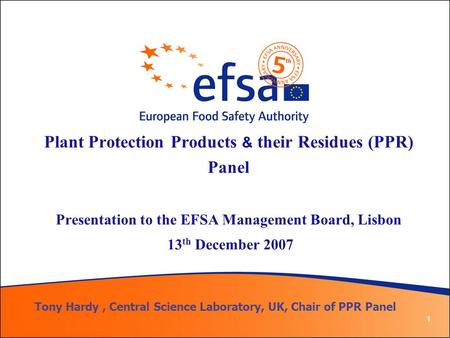 1 Plant Protection Products & their Residues (PPR) Panel Presentation to the EFSA Management Board, Lisbon 13 th December 2007 Tony Hardy, Central Science.