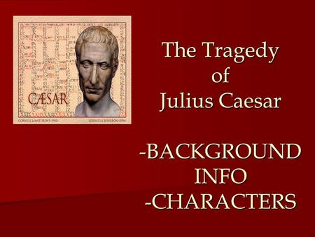The Tragedy of Julius Caesar -BACKGROUND INFO -CHARACTERS