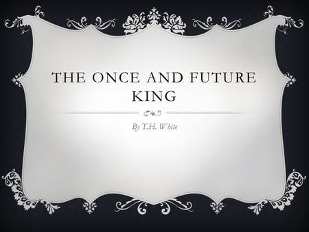 THE ONCE AND FUTURE KING By T.H. White. TERENCE HANBURY (T.H.) WHITE  Born May 29, 1906 in Bombay, India  At age 5, White's parents took him to England.