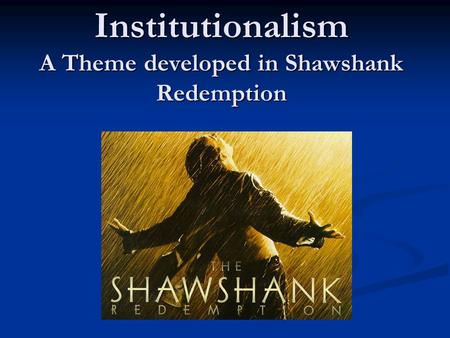 Institutionalism A Theme developed in Shawshank Redemption