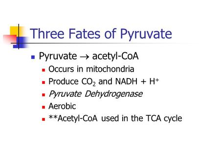 Three Fates of Pyruvate Pyruvate  acetyl-CoA Occurs in mitochondria Produce CO 2 and NADH + H + Pyruvate Dehydrogenase Aerobic **Acetyl-CoA used in the.