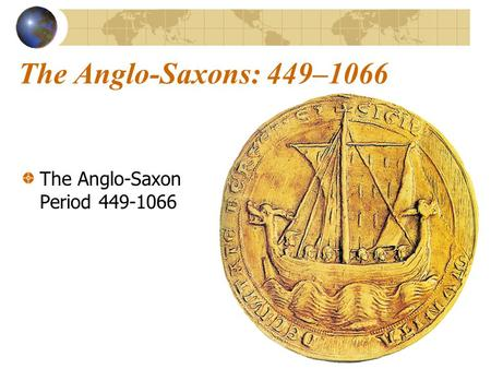 The Anglo-Saxons: 449–1066 The Anglo-Saxon Period 449-1066.