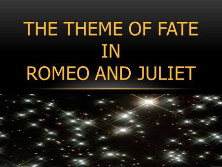 THE THEME OF FATE IN ROMEO AND JULIET. WHAT IS FATE? AND WHERE IN THE PLAY IS IT CONVEYED?