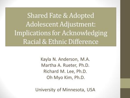 Shared Fate & Adopted Adolescent Adjustment: Implications for Acknowledging Racial & Ethnic Difference Kayla N. Anderson, M.A. Martha A. Rueter, Ph.D.