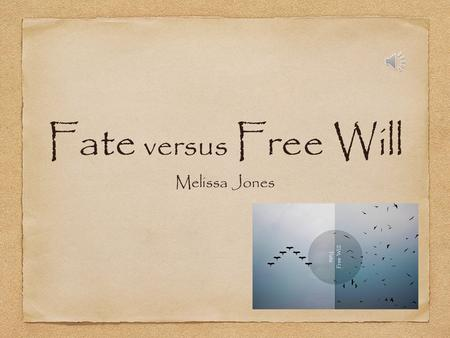 Fate versus Free Will Melissa Jones Fate The development of predetermined events beyond human power, regarded as destiny.