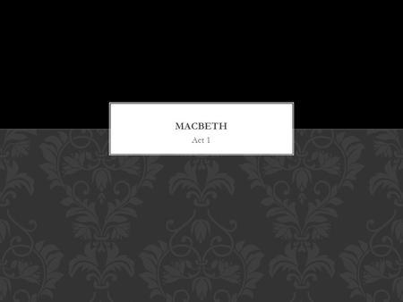 Act 1. MACBETH ACT 1 Scene 1 Characters: The Weird Sisters Themes: Fate Natural and the Unnatural CHARACTER'S INTRODUCED THEMES PRESENT.