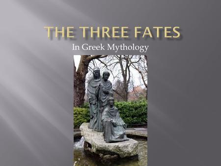 In Greek Mythology. According to Greek mythology, the Three Fates determine how long a person will live. No man or god can change their decision. Some.