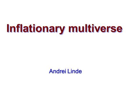 Andrei Linde Andrei Linde. Contents: From the Big Bang theory to Inflationary Cosmology Eternal inflation, multiverse, string theory landscape, anthropic.