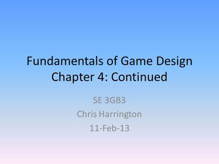 Fundamentals of Game Design Chapter 4: Continued SE 3GB3 Chris Harrington 11-Feb-13.