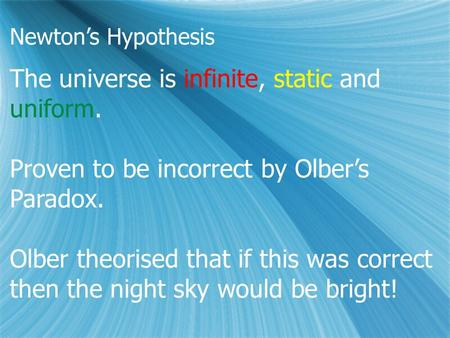 Newton's Hypothesis The universe is infinite, static and uniform. Proven to be incorrect by Olber's Paradox. Olber theorised that if this was correct then.