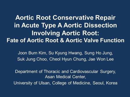 Aortic Root Conservative Repair in Acute Type A Aortic Dissection Involving Aortic Root: Fate of Aortic Root & Aortic Valve Function Joon Bum Kim, Su Kyung.
