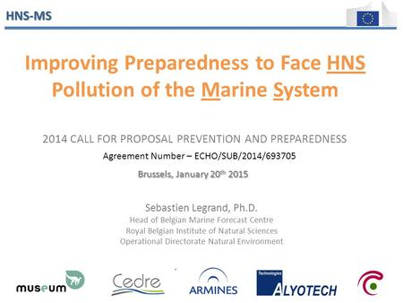 HNS-MS 2014 CALL FOR PROPOSAL PREVENTION AND PREPAREDNESS Agreement Number – ECHO/SUB/2014/693705 Improving Preparedness to Face HNS Pollution of the Marine.