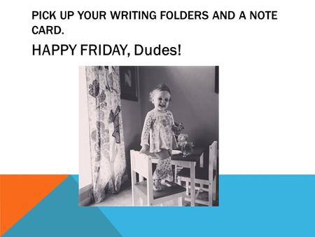 PICK UP YOUR WRITING FOLDERS AND A NOTE CARD. HAPPY FRIDAY, Dudes!
