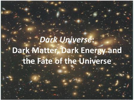 Dark Universe: Dark Matter, Dark Energy and the Fate of the Universe.
