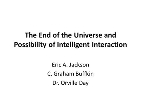 The End of the Universe and Possibility of Intelligent Interaction Eric A. Jackson C. Graham Buffkin Dr. Orville Day.