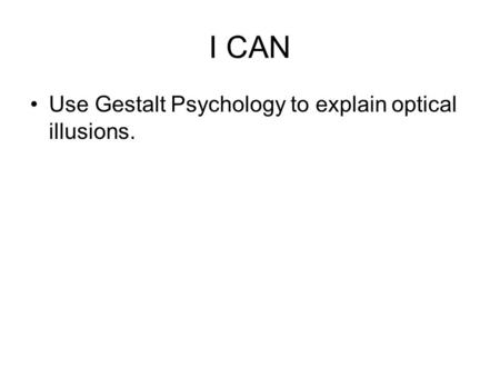 I CAN Use Gestalt Psychology to explain optical illusions.