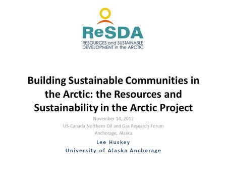November 14, 2012 US-Canada Northern Oil and Gas Research Forum Anchorage, Alaska Building Sustainable Communities in the Arctic: the Resources and Sustainability.