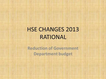 HSE CHANGES 2013 RATIONAL Reduction of Government Department budget.