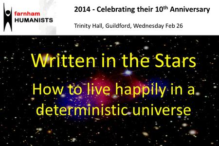 Written in the Stars How to live happily in a deterministic universe 2014 - Celebrating their 10 th Anniversary Trinity Hall, Guildford, Wednesday Feb.