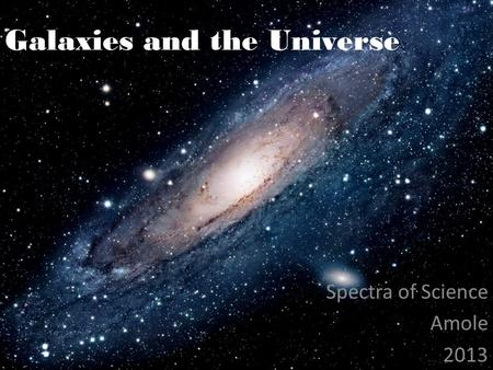 Galaxies and the Universe Spectra of Science Amole 2013.