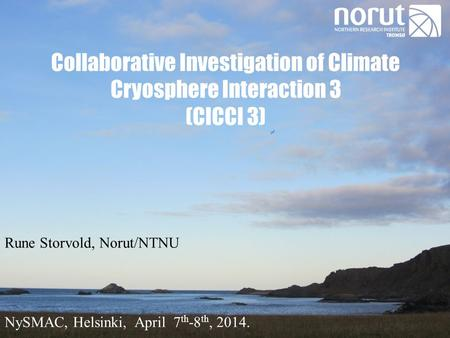 Collaborative Investigation of Climate Cryosphere Interaction 3 (CICCI 3) Rune Storvold, Norut/NTNU NySMAC, Helsinki, April 7 th -8 th, 2014.