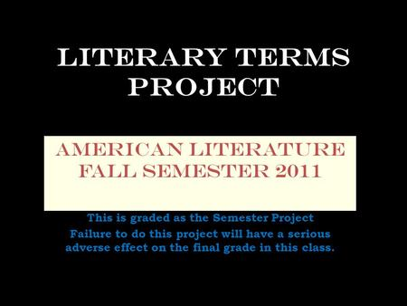 Literary Terms Project American Literature Fall Semester 2011 This is graded as the Semester Project Failure to do this project will have a serious adverse.
