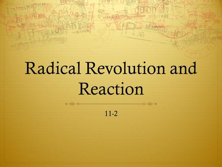 Radical Revolution and Reaction 11-2. Move to Radicalism  Unrest  Food shortages  Military setbacks  Rumors of royalist conspiracies  Aug 1792—monarchy.
