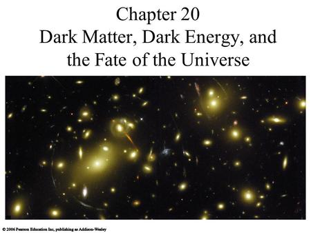 Chapter 20 Dark Matter, Dark Energy, and the Fate of the Universe.