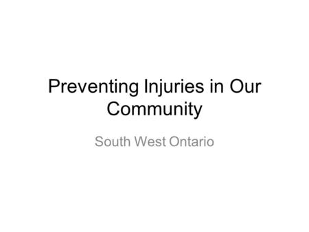 Preventing Injuries in Our Community South West Ontario.