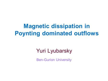 Magnetic dissipation in Poynting dominated outflows Yuri Lyubarsky Ben-Gurion University.