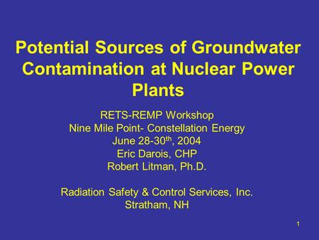 1 Potential Sources of Groundwater Contamination at Nuclear Power Plants RETS-REMP Workshop Nine Mile Point- Constellation Energy June 28-30 th, 2004 Eric.