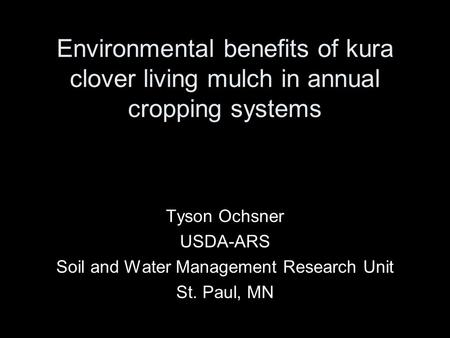 Environmental benefits of kura clover living mulch in annual cropping systems Tyson Ochsner USDA-ARS Soil and Water Management Research Unit St. Paul,