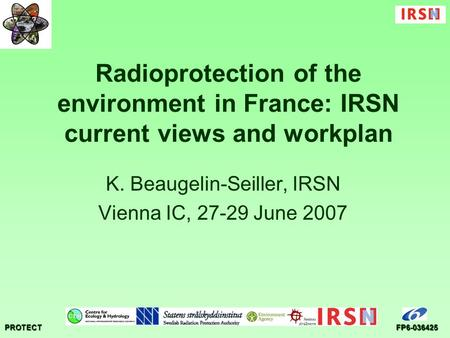 PROTECTFP6-036425 Radioprotection of the environment in France: IRSN current views and workplan K. Beaugelin-Seiller, IRSN Vienna IC, 27-29 June 2007.