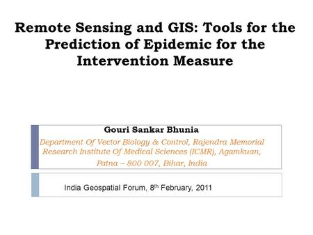 Remote Sensing and GIS: Tools for the Prediction of Epidemic for the Intervention Measure Gouri Sankar Bhunia Department Of Vector Biology & Control, Rajendra.