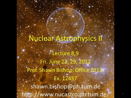 Nuclear Astrophysics II Lecture 8,9 Fri. June 22, 29, 2012 Prof. Shawn Bishop, Office 2013, Ex. 12437