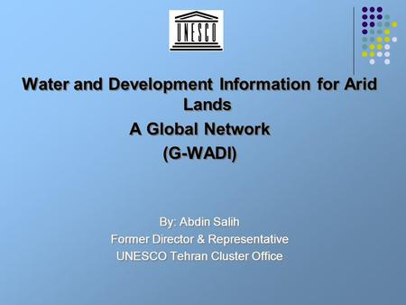 Water and Development Information for Arid Lands A Global Network (G-WADI) By: Abdin Salih Former Director & Representative UNESCO Tehran Cluster Office.