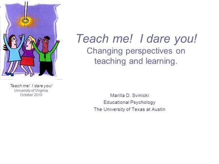 Teach me! I dare you! University of Virginia October 2010 Teach me! I dare you! Changing perspectives on teaching and learning. Marilla D. Svinicki Educational.