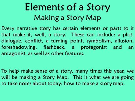 Elements of a Story Making a Story Map Every narrative story has certain elements or parts to it that make it, well, a story. These can include: a plot,