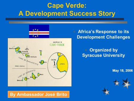 Cape Verde: A Development Success Story Africa's Response to its Development Challenges Organized by Syracuse University May 18, 2006 By Ambassador José.
