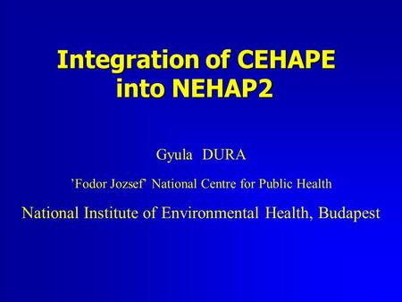 Integration of CEHAPE into NEHAP2 Gyula DURA 'Fodor Jozsef' National Centre for Public Health National Institute of Environmental Health, Budapest.