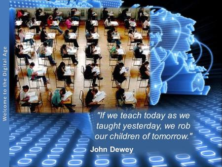 If we teach today as we taught yesterday, we rob our children of tomorrow. John Dewey.