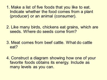 1. Make a list of five foods that you like to eat. Indicate whether the food comes from a plant (producer) or an animal (consumer). 2. Like many birds,