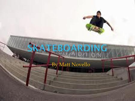 By Matt Novello.  Skating is great because there's always more tricks, when you get one you like, the trick always sticks, in your head it will click.