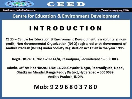 I N T R O D U C T I O N CEED – Centre for Education & Environment Development is a voluntary, non- profit, Non-Governmental Organization (NGO) registered.