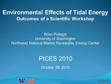 NNMREC Environmental Effects of Tidal Energy Outcomes of a Scientific Workshop Brian Polagye University of Washington Northwest National Marine Renewable.